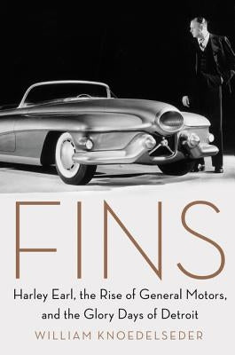 Fins: Harley Earl, the Rise of General Motors, and the Glory Days of Detroit by Knoedelseder, William