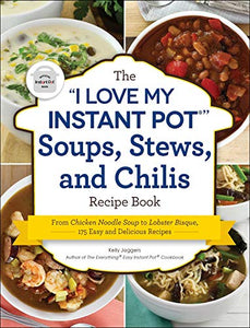 "The ""I Love My Instant Pot"" Soups, Stews, and Chilis Recipe Book"