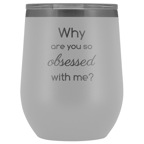 Why Are You So Obsessed With Me Wine Tumbler - More Colors Available
