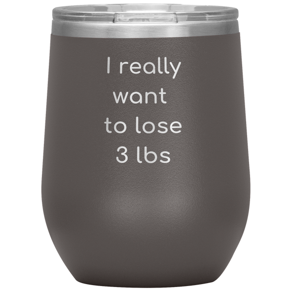 I Really Want to Lose 3 lbs Wine Tumbler - More Colors Available