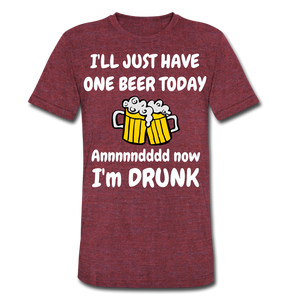 I'll Just Have One Beer Today And Now I'm Drunk Funny T-Shirt - Roc City Apparel
