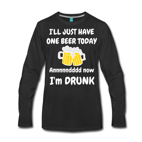 I'll Just Have One Beer Today And Now I'm Drunk Funny Long Sleeve T-Shirt - Roc City Apparel