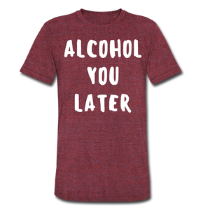 Alcohol You Later Funny Men's Drinking T-Shirt - heather cranberry