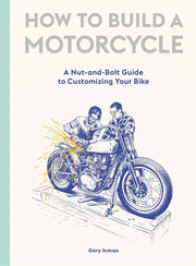 How To Build A Motorcycle: A Nut-and-Bolt Guild to Customizing Your Motorcycle