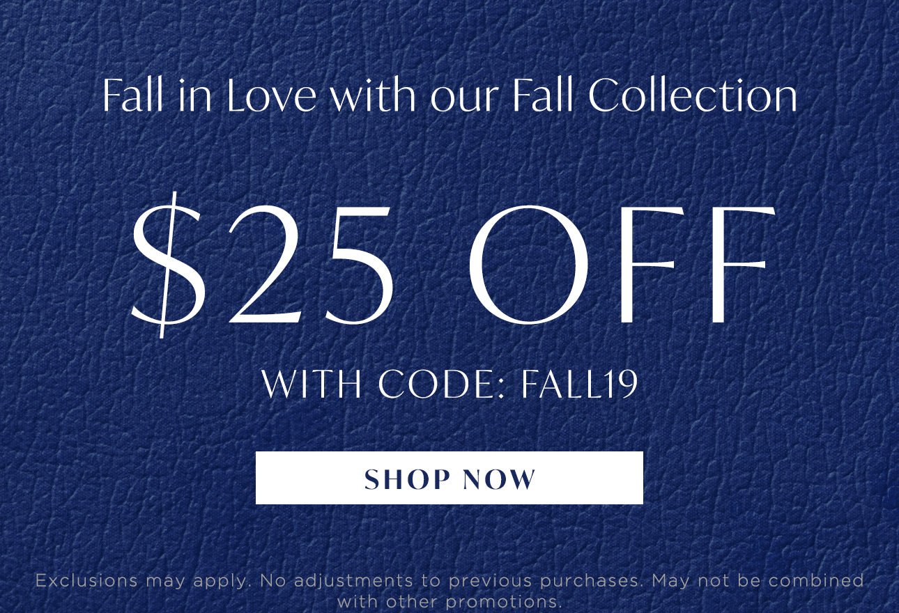 Fall in Love with out Fall Collection - $25 off with code: FALL19 - Shop Now - Exclusions may apply. No adjustments to previous purchases. May not be combined with other promotions.