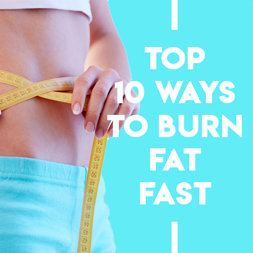 Top 10 ways to burn fat fast!