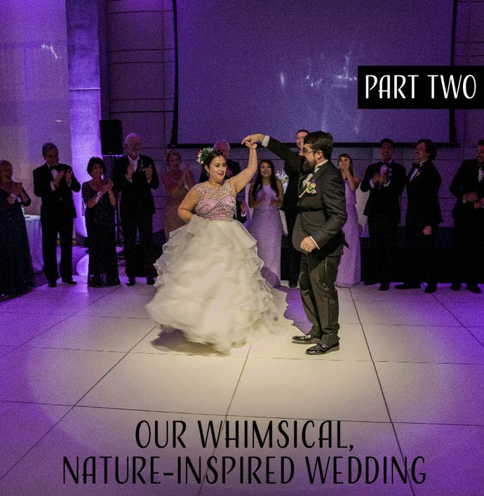 Our Whimsical Nature-Inspired Wedding - Part Two!
