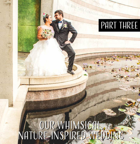 Our Whimsical Nature-Inspired Wedding - Part Three!