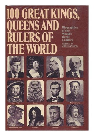 100 Great Kings, Queens And Rulers Of The World by John Canning