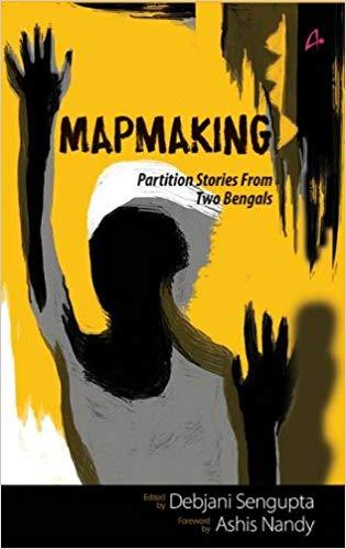 MAP MAKING: PARTION STORIES FROM TWO BENGALS by DEBAJANI SENGUPTA