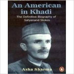 An American in Khadi: The Definitive Biography of Satyanand Stokes by Asha Sharma