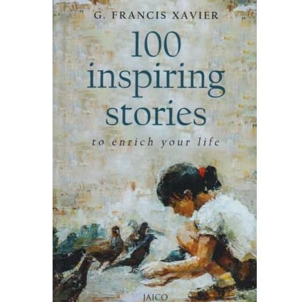 100 Inspiring Stories To Enrich Your Life by G. Francis Xavier