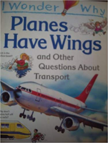 I Wonder Why Planes Have Wings and Other Questions About Transport