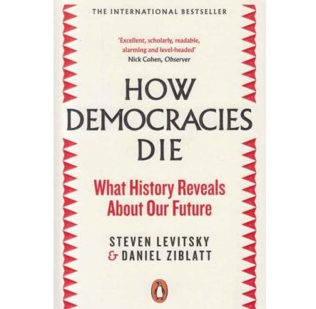 How Democracies Die by Steven Levitsky / Daniel Ziblatt