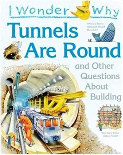 I Wonder Why Tunnels Are Round: and Other Questions About Building