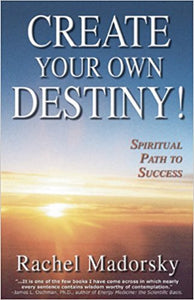 Create Your Own Destiny!: Spiritual Path to Success by Rachel Madorsky