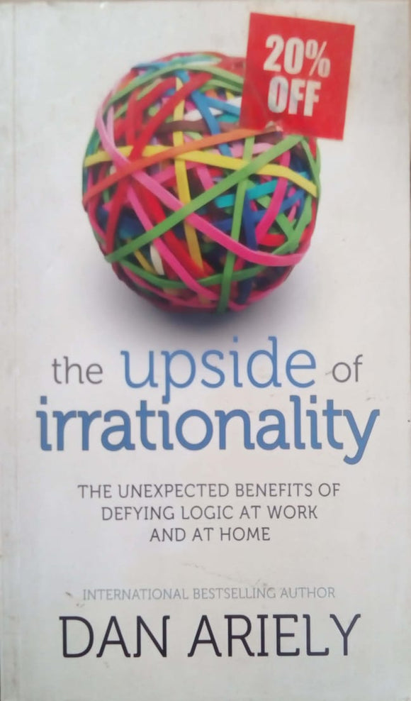 The Upside of Irrationality: The Unexpected Benefits of Defying Logic at Work and at Home by Dan Ariely