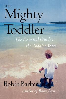 The Mighty Toddler: The Essential Guide to the Toddler Years by Robin Barker