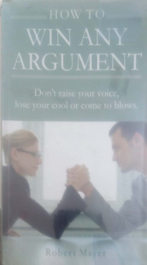 How to Win Any Argument: Without Raising Your Voice, Losing Your Cool, or Coming to Blows by Robert Mayer