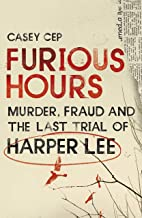 Furious Hours : Murders, Fraud And The Last Trial Of Harper Lee By Casey Cep