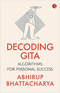 Decoding Gita: Algorithms for Personal Success by Abhirup Bhattacharya