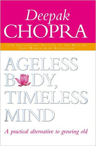 Ageless Body, Timeless Mind A Practical Alternative To Growing Old By Dr Deepak Chopra