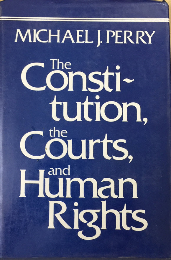 The Constitution, The Courts and The Human Rights by Michael J Perry
