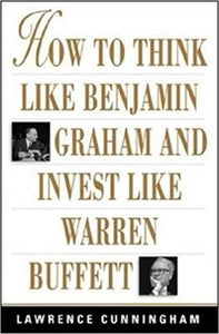How To Think Like Benjamin Graham And Invest Like Warren Buffett by Lawrence A. Cunningham