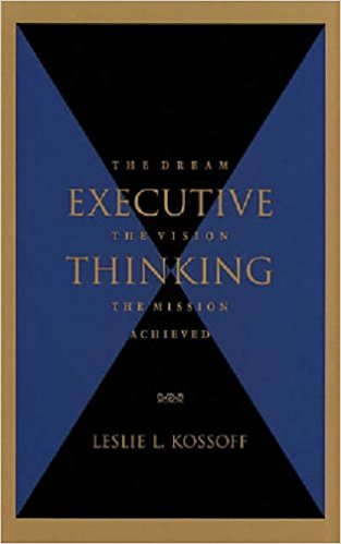The Dream Executive The Vision Thinking The Mission Achieved by Leslie L. Kossoff