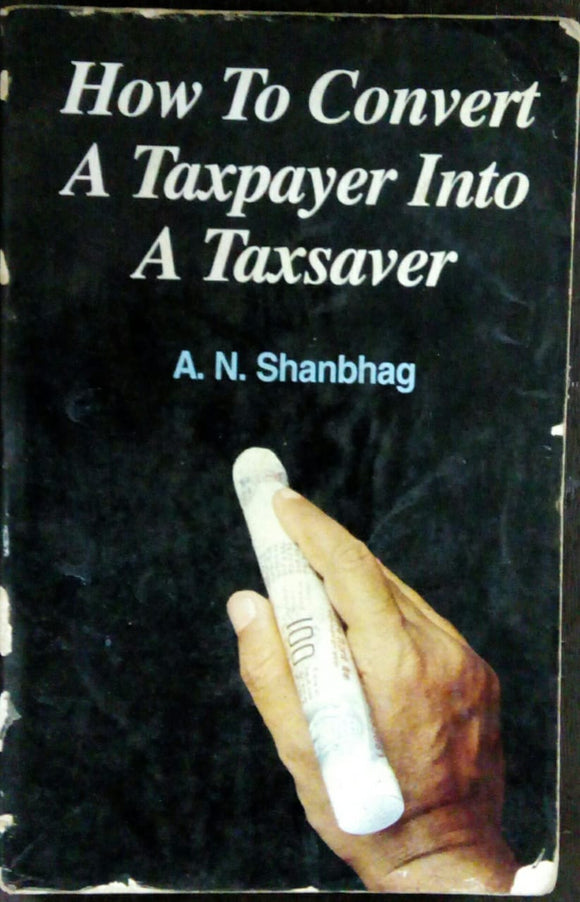 How to Convert a Taxpayer into a Taxsaver  by A.N Shanbhag