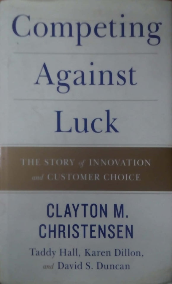 Competing Against Luck: The Story of Innovation and Customer Choice by Clayton M. Christensen