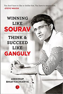 Winning Like Sourav: Think & Succeed Like Ganguly by Abhirup Bhattacharya