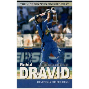 A Biography of Rahul Dravid: The Nice Guy Who Finished First by Devendra Prabhudesai