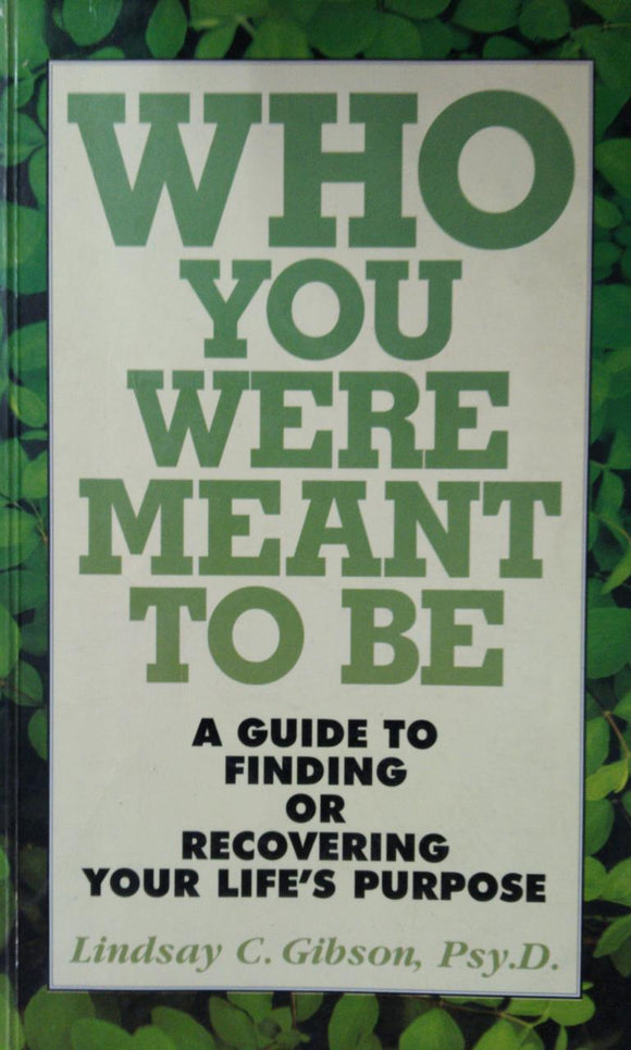 Who You Were Meant to Be: A Guide to Finding or Recovering Your Life's Purpose by Lindsay C. Gibson
