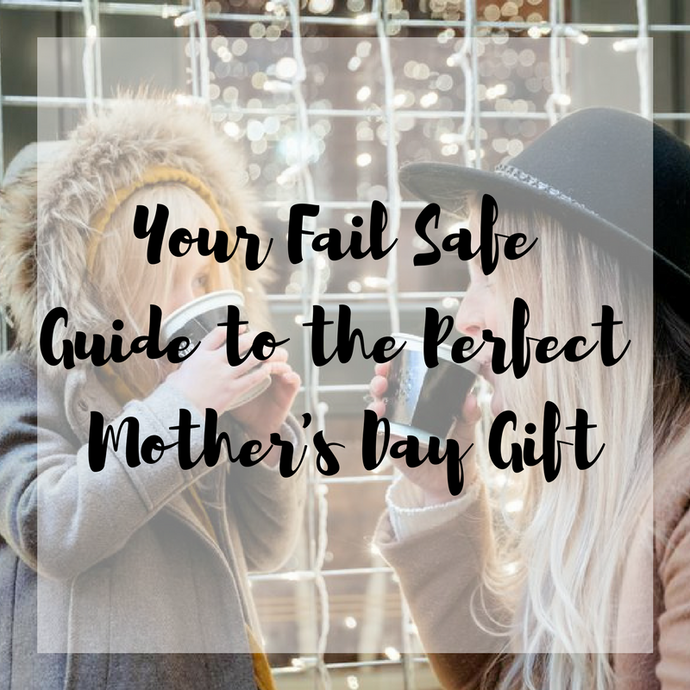 Your Fail Safe Guide to the Perfect Mother's Day Gift!