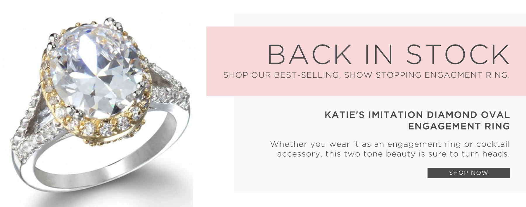 Back in stock. Shop our best-selling, show stopping engagement ring. Katie's imitation Diamond Oval Engagement Ring. Whether you wear to as an engagement ring or cocktail accessory, this two tone beauty is sure to turn heads. Shop now.