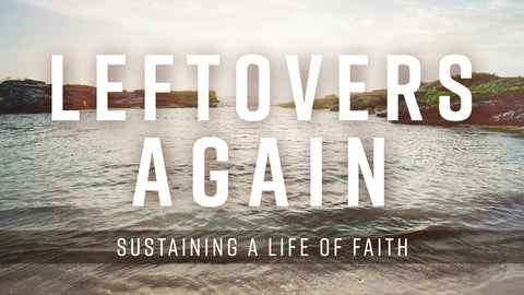 Leftovers Again-Sustaining a Life of Faith