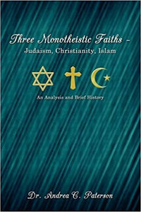 Three Monotheistic Faiths - Judaism, Christianity, Islam: An Analysis and Brief History - Hardcover – by Dr. Andrea C. Paterson