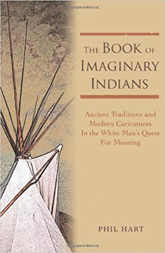 The Book of Imaginary Indians: Ancient Traditions and Modern Caricatures in the White Man's Quest for Meaning- Paperback – by Phil Hart