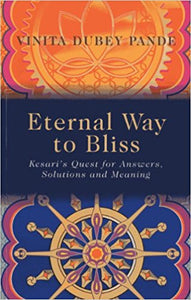 Eternal Way to Bliss: Kesari's Quest for Answers, Solutions and Meaning-Paperback - by Vinita Dubey Pande