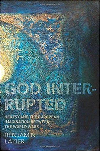 God Interrupted – Heresy and the European Imagination between the World Wars - Paperback – by Benjamin Lazier