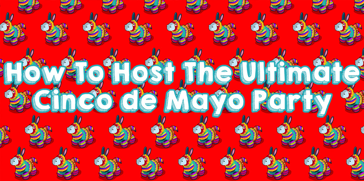 How to Host the Ultimate Cinco de Mayo Party