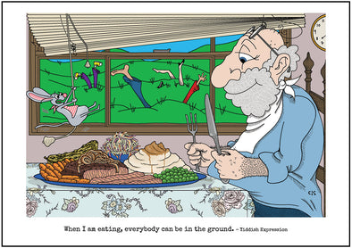 "Cartoon depicting the Yiddish quote, ""When I Am Eating, Everybody Can Be In The Ground!"""
