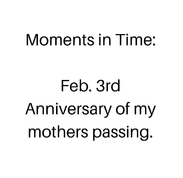 Moments in Time...Celebrating the Anniversary of my mother's death...
