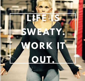 LIFE IS SWEATY. WORK IT OUT.
