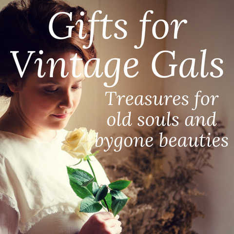Gifts for Vintage Gals Treasures for old souls and bygone beauties