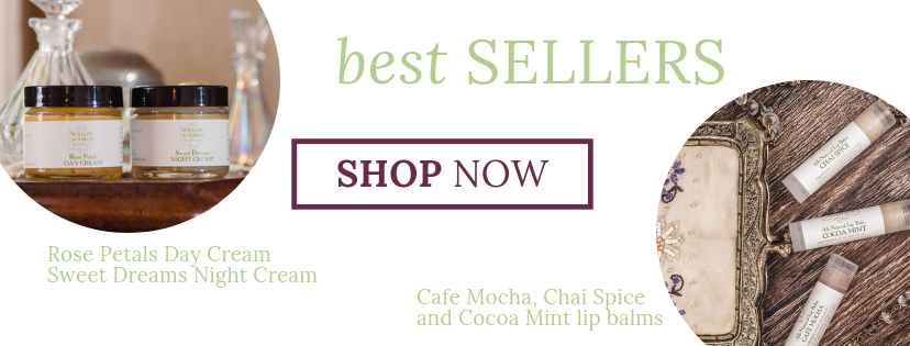 Willow & Birch Apothecary natural beauty best sellers Rose Petals Day Cream, Sweet Dreams Night Cream, Cafe Mocha lip balm, Chai Spice lip balm, and Cocoa Mint lip balm