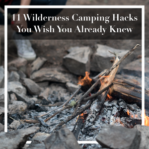 11 Wilderness Camping Hacks You Wish You Already Knew