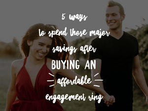 5 Ways to Spend Those Major Savings After Buying an Affordable Engagement Ring