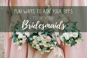 Fun Ways to Ask Your BFFs to Be Your Bridesmaids